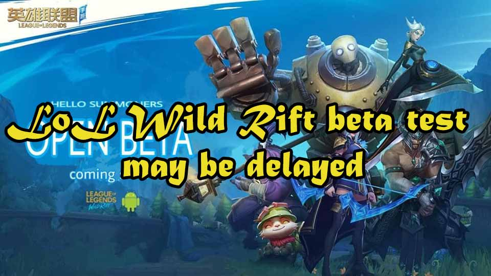 Lol Wild Rift Beta Test May Be Delayed